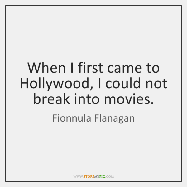 When I first came to Hollywood, I could not break into movies.