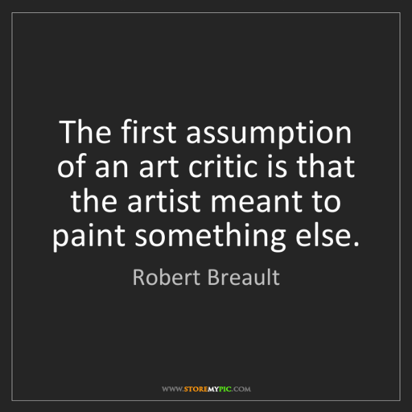 Robert Breault: The first assumption of an art critic is that the artist...