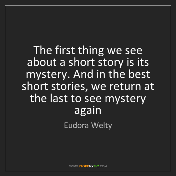 Eudora Welty: The first thing we see about a short story is its mystery....