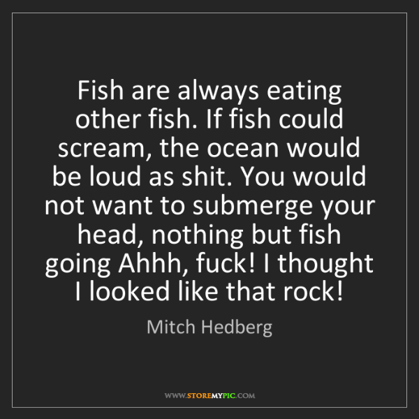 Mitch Hedberg: Fish are always eating other fish. If fish could scream,...