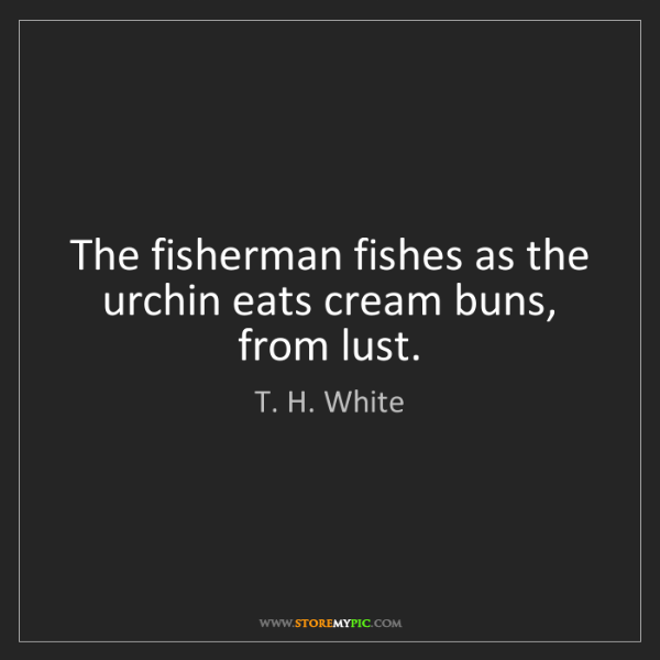 T. H. White: The fisherman fishes as the urchin eats cream buns, from...