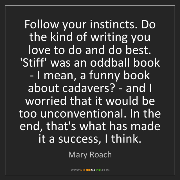 Mary Roach: Follow your instincts. Do the kind of writing you love...