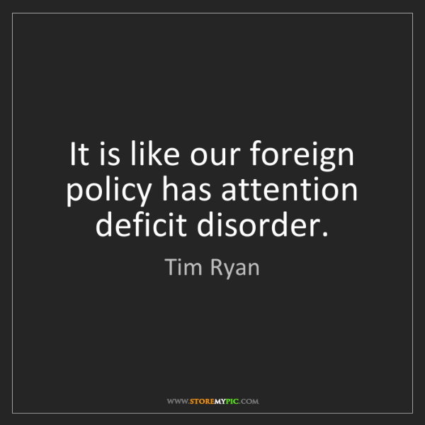Tim Ryan: It is like our foreign policy has attention deficit disorder.
