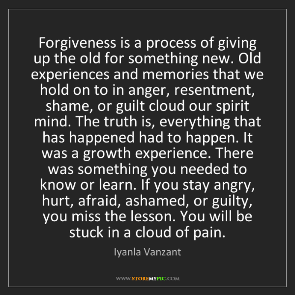 Iyanla Vanzant: Forgiveness is a process of giving up the old for something...