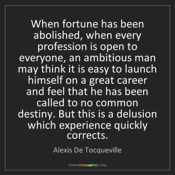 Alexis De Tocqueville: When fortune has been abolished, when every profession...