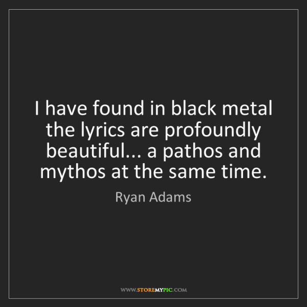 Ryan Adams: I have found in black metal the lyrics are profoundly...