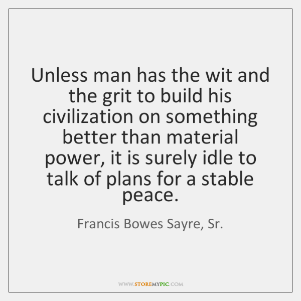 Unless man has the wit and the grit to build his civilization ...