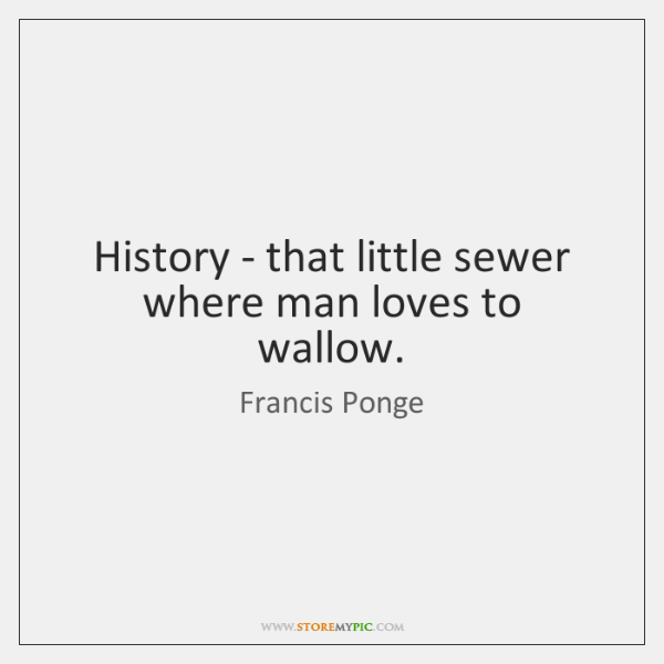 History - that little sewer where man loves to wallow.