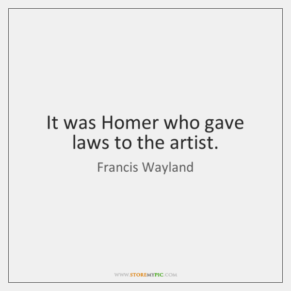 It was Homer who gave laws to the artist.