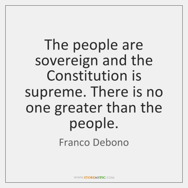 The people are sovereign and the Constitution is supreme. There is no ...