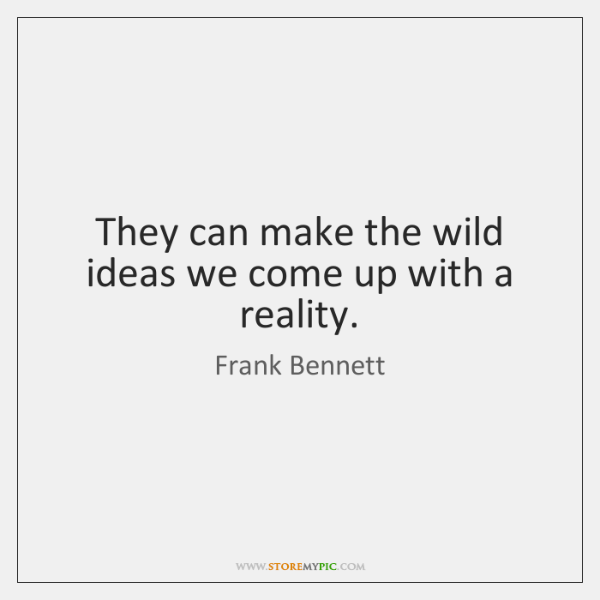 They can make the wild ideas we come up with a reality.
