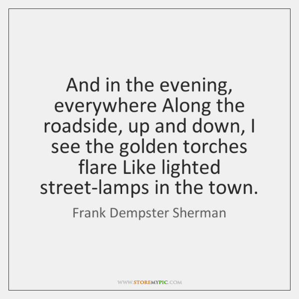 And in the evening, everywhere Along the roadside, up and down, I ...