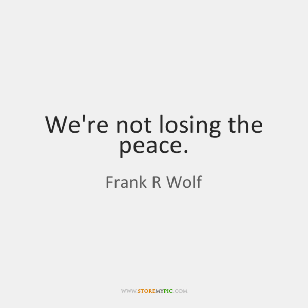 We're not losing the peace.