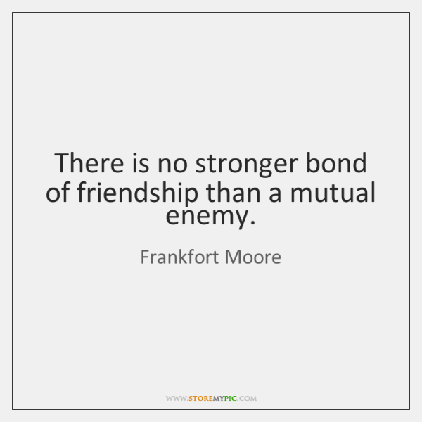 There is no stronger bond of friendship than a mutual enemy.