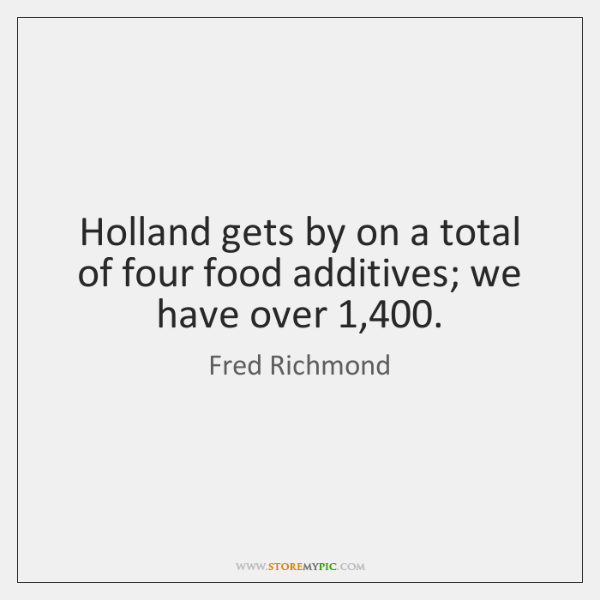 Holland gets by on a total of four food additives; we have ...