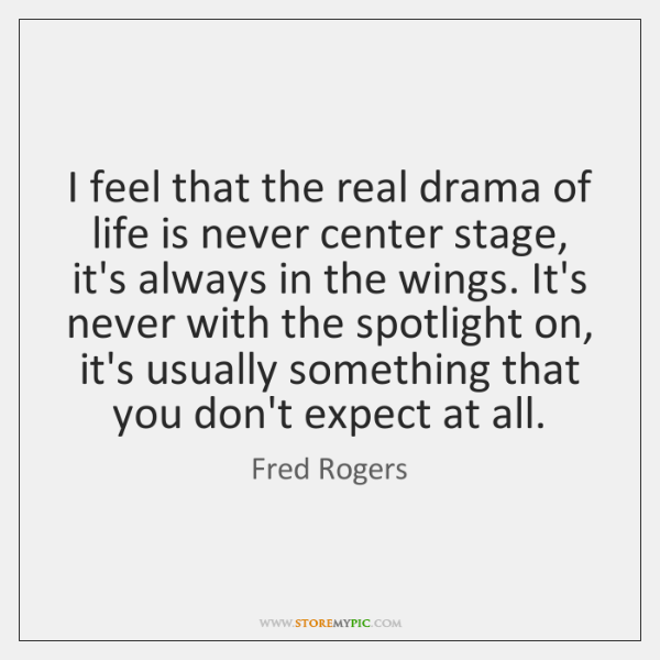 I feel that the real drama of life is never center stage, ...