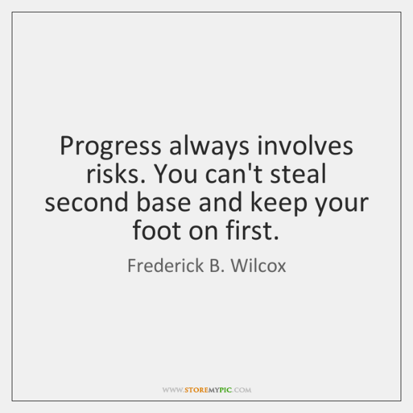 Progress always involves risks. You can't steal second base and keep your ...