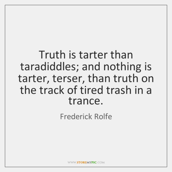 Truth is tarter than taradiddles; and nothing is tarter, terser, than truth ...