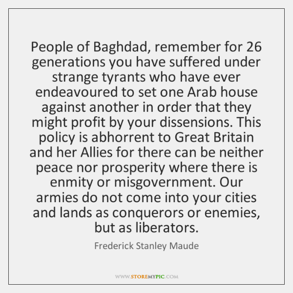People of Baghdad, remember for 26 generations you have suffered under strange tyrants ...