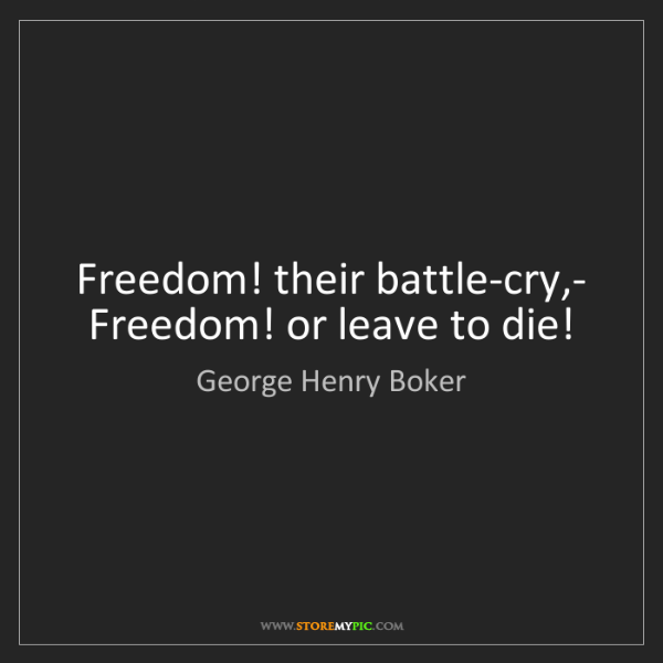 George Henry Boker: Freedom! their battle-cry,-   Freedom! or leave to die!