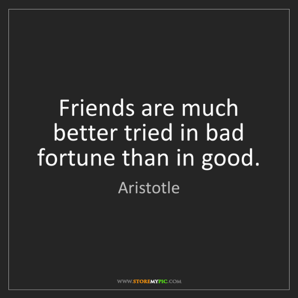 Aristotle: Friends are much better tried in bad fortune than in...