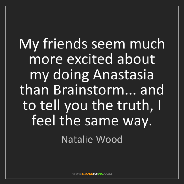 Natalie Wood: My friends seem much more excited about my doing Anastasia...
