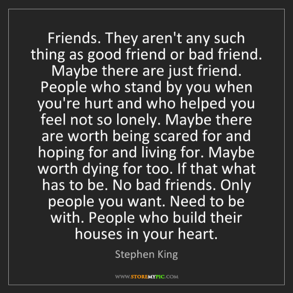 Stephen King: Friends. They aren't any such thing as good friend or...
