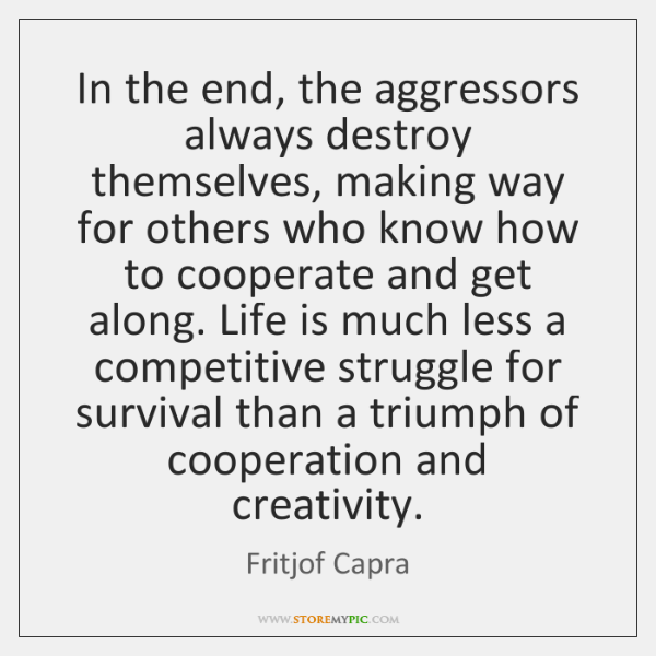In the end, the aggressors always destroy themselves, making way for others ...