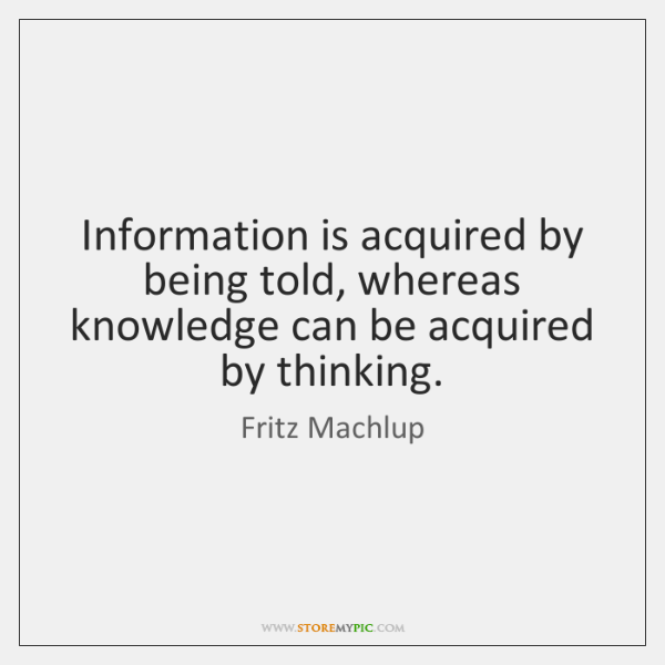 Information is acquired by being told, whereas knowledge can be acquired by ...