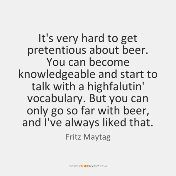 It's very hard to get pretentious about beer. You can become knowledgeable ...