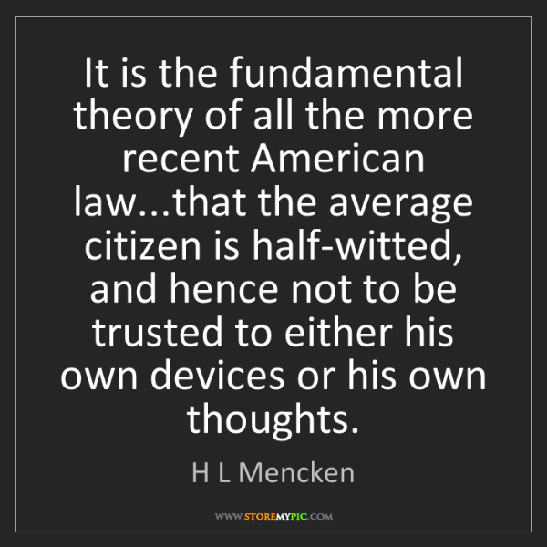 H L Mencken: It is the fundamental theory of all the more recent American...