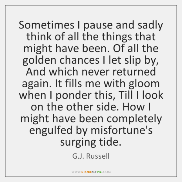 Sometimes I pause and sadly think of all the things that might ...