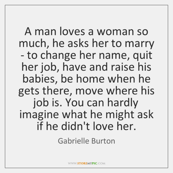 A man loves a woman so much, he asks her to marry ...