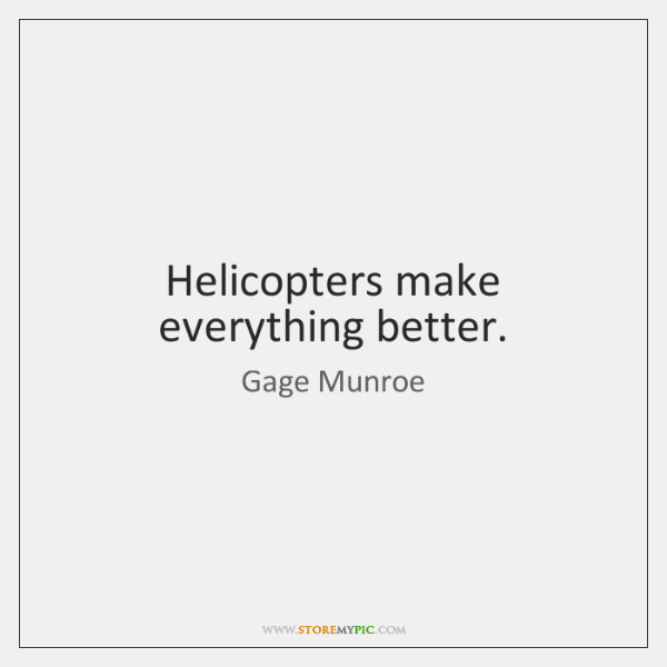 Helicopters make everything better.