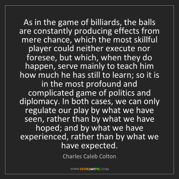 Charles Caleb Colton: As in the game of billiards, the balls are constantly...