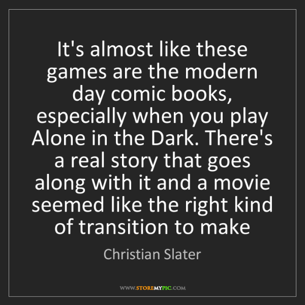 Christian Slater: It's almost like these games are the modern day comic...