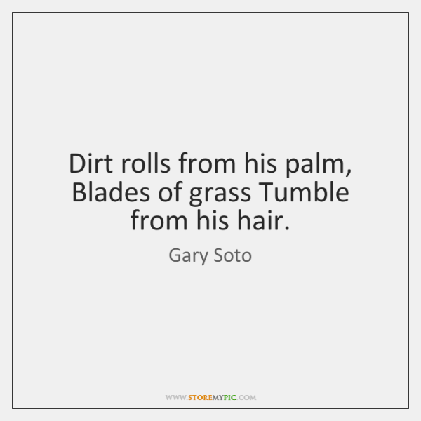 Dirt rolls from his palm, Blades of grass Tumble from his hair.