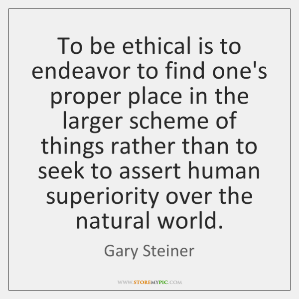 To be ethical is to endeavor to find one's proper place in ...