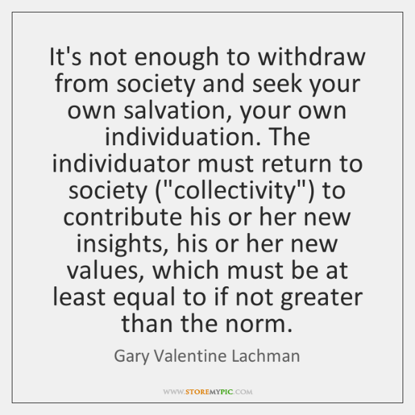 It's not enough to withdraw from society and seek your own salvation, ...