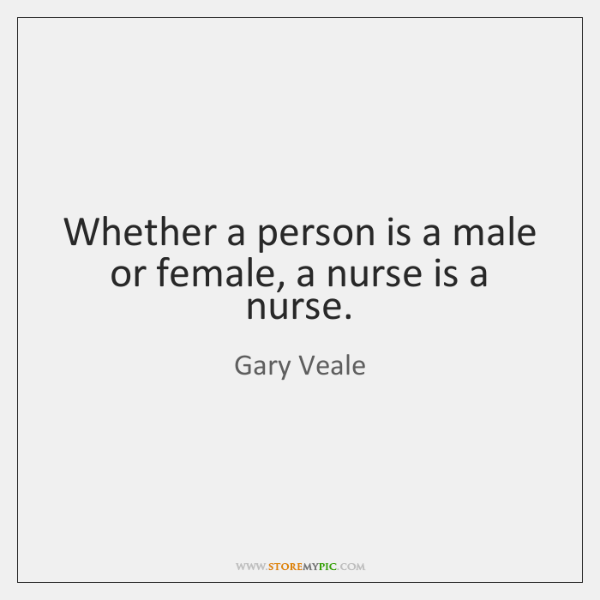 Whether a person is a male or female, a nurse is a ...