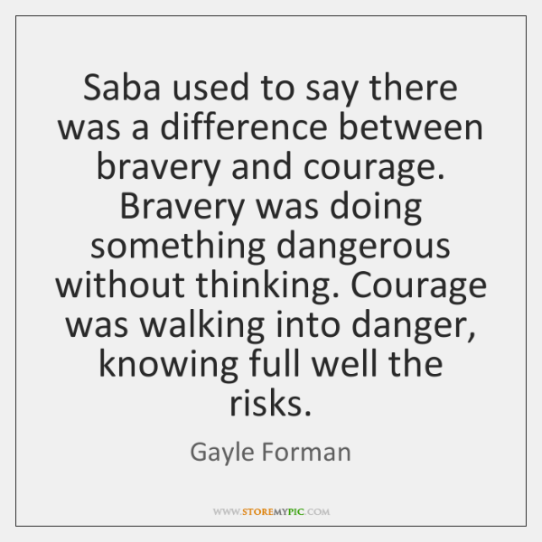 Saba used to say there was a difference between bravery and courage. ...