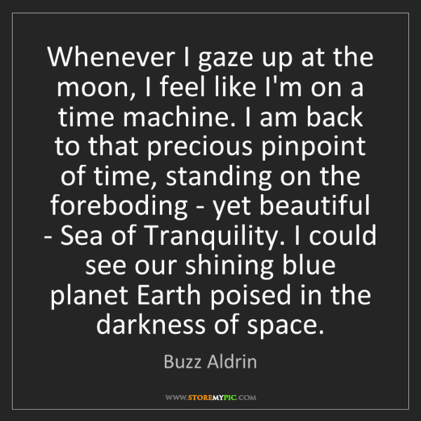 Buzz Aldrin: Whenever I gaze up at the moon, I feel like I'm on a...