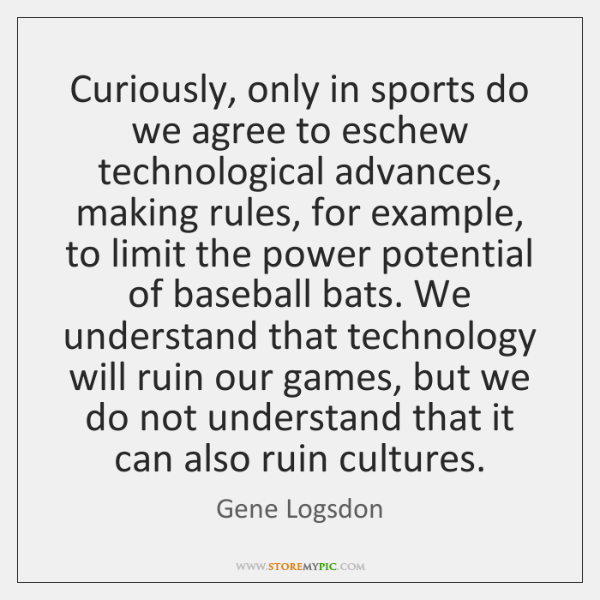 Curiously, only in sports do we agree to eschew technological advances, making ...
