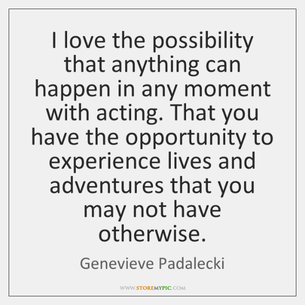 I love the possibility that anything can happen in any moment with ...