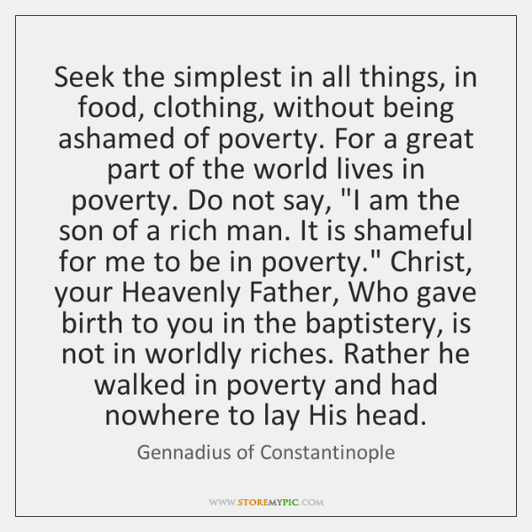 Seek the simplest in all things, in food, clothing, without being ashamed ...