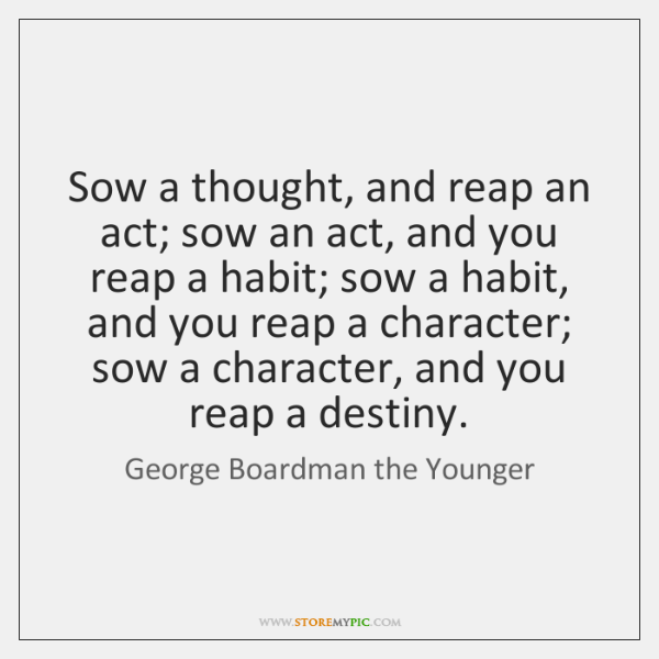 Sow a thought, and reap an act; sow an act, and you ...