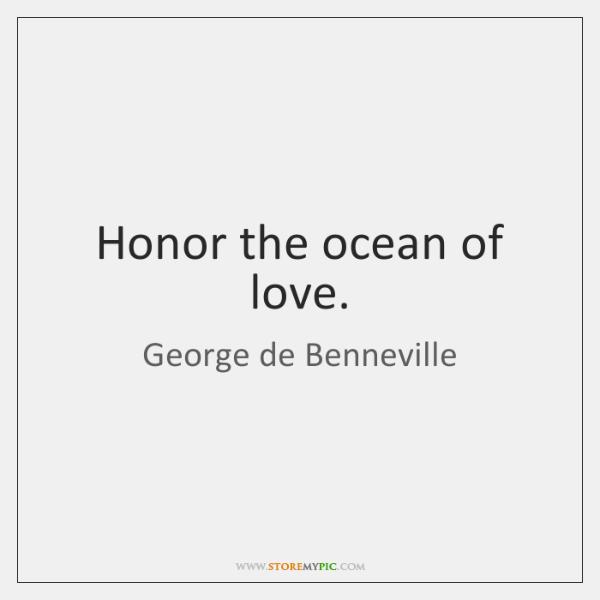 Honor the ocean of love.