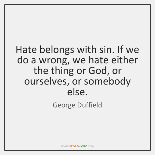 Hate belongs with sin. If we do a wrong, we hate either ...