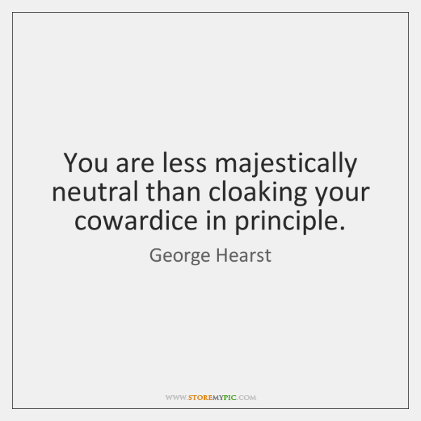 You are less majestically neutral than cloaking your cowardice in principle.
