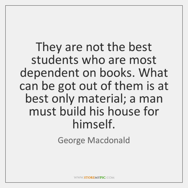 They are not the best students who are most dependent on books. ...